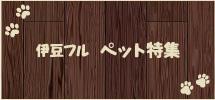 伊豆フル ペット特集